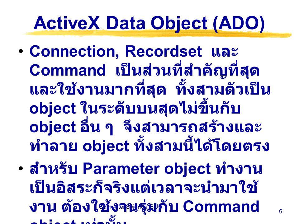 Computer Science, BUU 7 ActiveX Data Object (ADO) สำหรับ Field, Error และ Property object ไม่สามารถทำงานได้โดยตรง แต่จะสร้างได้เมื่อมี Object ระดับบนอยู่ก่อนแล้ว ใช้ Connection Object สำหรับ สร้างการเชื่อมต่อระหว่างตัว Application กับ Database source ใช้ Command object เมื่อต้องการ ส่งคำสั่งที่จะกระทำกับ Data source เช่น Queries, Update เป็นต้น