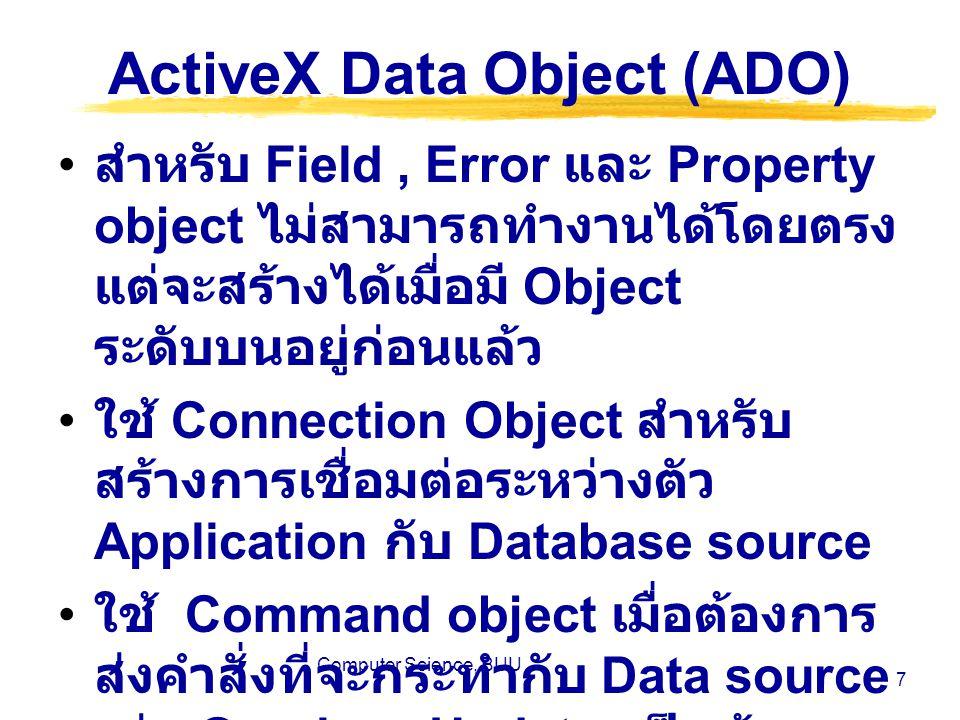 Computer Science, BUU 8 ActiveX Data Object (ADO) ใช้ Recordset Object ในการ จัดการกับข้อมูลที่ได้มาจากคำสั่งที่ ส่งโดย Command object ลักษณะ ของคำสั่งที่ส่งโดยใช้ Command object จะขึ้นอยู่กับชนิดของ OLE DB Provider ที่เชื่อมต่อ ใช้ parameter Object ก็ต่อเมื่อ คำสั่งที่จะทำการส่งโดยใช้ Command object มี parameter อยู่ ด้วยโดยจะกำหนดค่าและชนิดของ parameter ผ่านทาง parameter object