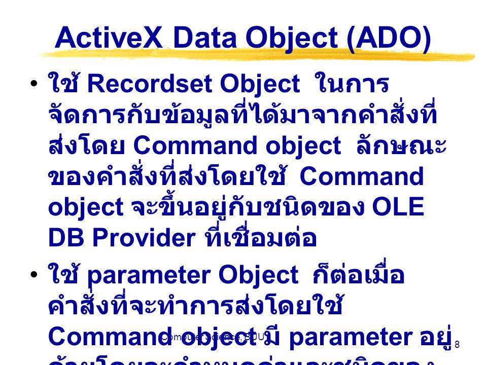Computer Science, BUU 8 ActiveX Data Object (ADO) ใช้ Recordset Object ในการ จัดการกับข้อมูลที่ได้มาจากคำสั่งที่ ส่งโดย Command object ลักษณะ ของคำสั่