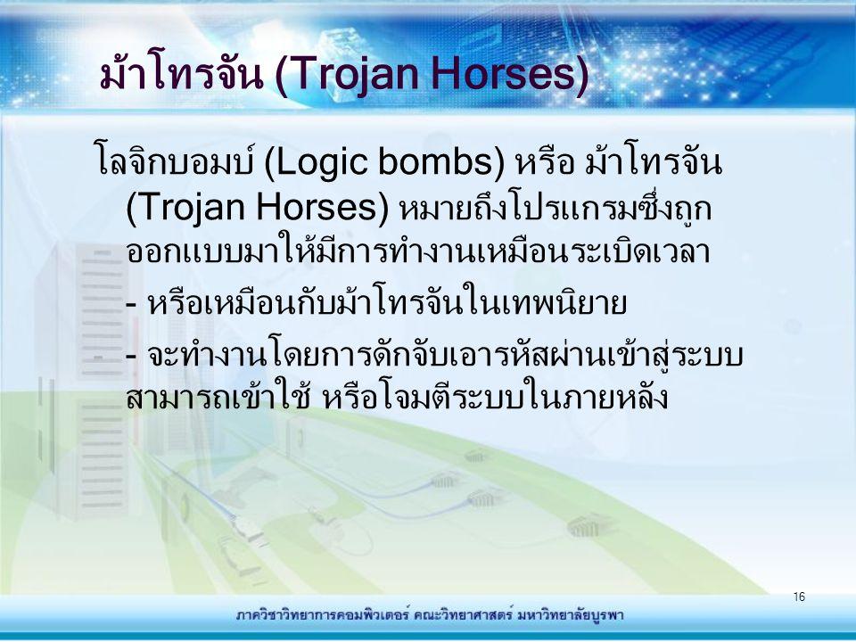 16 ม้าโทรจัน (Trojan Horses) โลจิกบอมบ์ (Logic bombs) หรือ ม้าโทรจัน (Trojan Horses) หมายถึงโปรแกรมซึ่งถูก ออกแบบมาให้มีการทำงานเหมือนระเบิดเวลา - หรื