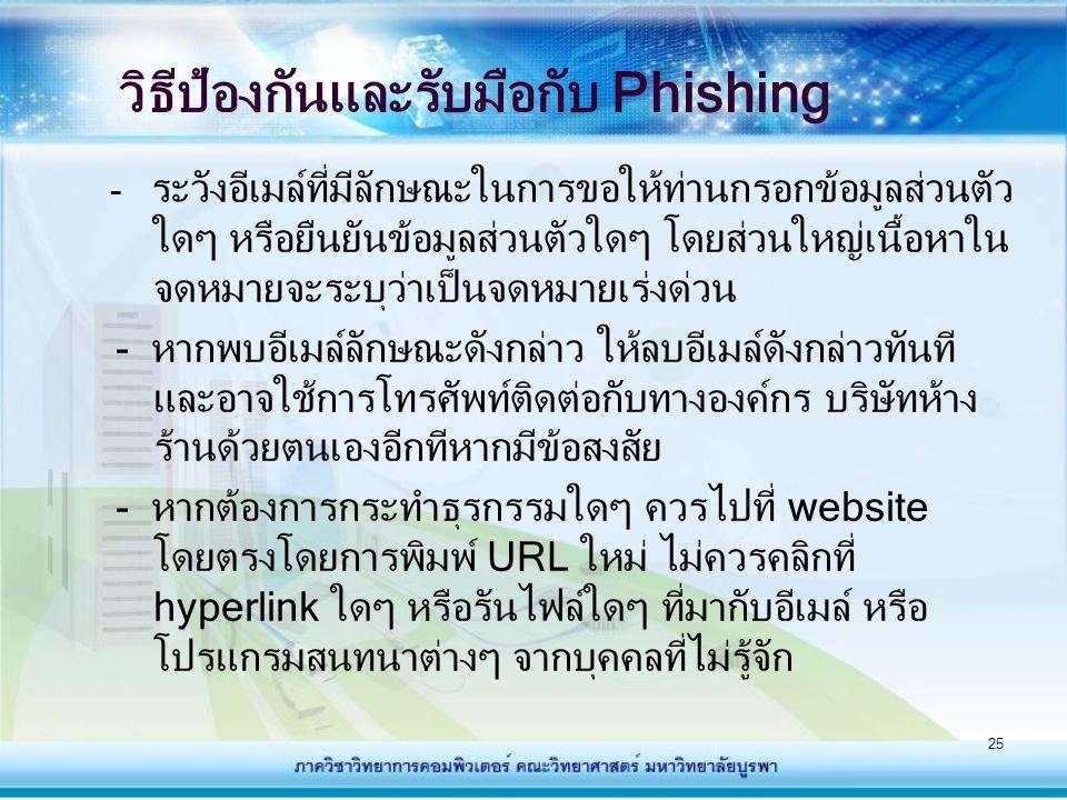 26 - ควรติดตั้งโปรแกรมตรวจสอบไวรัส และ Firewall เพื่อ ป้องกันการรับอีเมล์ที่ไม่พึงประสงค์ หรือการสื่อสารจาก ผู้ที่ไม่ได้รับอนุญาต - ควรติดตั้งโปรแกรมปรับปรุงช่องโหว่ (Patch) ของ ซอฟต์แวร์ต่างๆ ที่เราใช้งานอยู่ ตลอดเวลา - ในการกรอกข้อมูลส่วนตัวที่สำคัญใดๆ ที่เว็บไซต์หนึ่งๆ ควรตรวจสอบให้แน่ใจว่าเป็นเว็บไซต์ที่ถูกต้องและ ปลอดภัย ซึ่งเว็บไซต์ที่ปลอดภัยจะใช้โปรโตคอล https:// แทน http:// - ควรตรวจสอบข้อมูลบัญชีธนาคาร บัตรเครดิตต่างๆ ที่มี การใช้งานผ่านอินเทอร์เน็ต เป็นประจำ วิธีป้องกันและรับมือกับ Phishing (ต่อ)