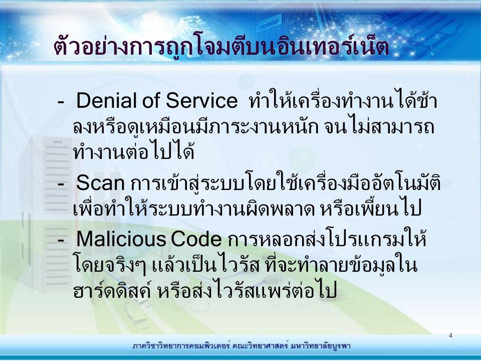 4 ตัวอย่างการถูกโจมตีบนอินเทอร์เน็ต - Denial of Service ทำให้เครื่องทำงานได้ช้า ลงหรือดูเหมือนมีภาระงานหนัก จนไม่สามารถ ทำงานต่อไปได้ - Scan การเข้าสู