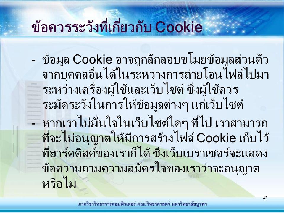43 ข้อควรระวังที่เกี่ยวกับ Cookie - ข้อมูล Cookie อาจถูกลักลอบขโมยข้อมูลส่วนตัว จากบุคคลอื่นได้ในระหว่างการถ่ายโอนไฟล์ไปมา ระหว่างเครื่องผู้ใช้และเว็บ