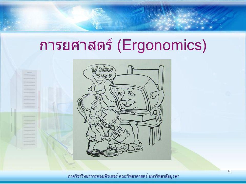 49 การยศาสตร์ (Ergonomics) - การยศาสตร์ คือการศึกษาการใช้ งานเครื่องมือเครื่องกลต่างๆ เกิด ขึ้นมาพร้อมๆ อุปกรณ์ไฮเทค สมัยใหม่ต่ ทั้งนี้เพื่อลดปัญหาจาก การใช้อุปกรณ์เหล่านั้น - เช่น การติดตั้งและวิธีการใช้งาน ของคีย์บอร์ด จอมอนิเตอร์ เม้าส์ เก้าอี้ การปรับระดับแสง เป็นต้น