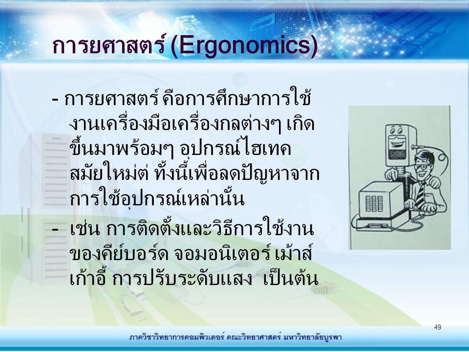49 การยศาสตร์ (Ergonomics) - การยศาสตร์ คือการศึกษาการใช้ งานเครื่องมือเครื่องกลต่างๆ เกิด ขึ้นมาพร้อมๆ อุปกรณ์ไฮเทค สมัยใหม่ต่ ทั้งนี้เพื่อลดปัญหาจาก