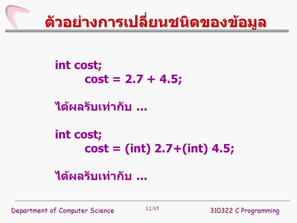 12/45 ตัวอย่างการเปลี่ยนชนิดของข้อมูล int cost; cost = 2.7 + 4.5; ได้ผลรับเท่ากับ... int cost; cost = (int) 2.7+(int) 4.5; ได้ผลรับเท่ากับ... Departme