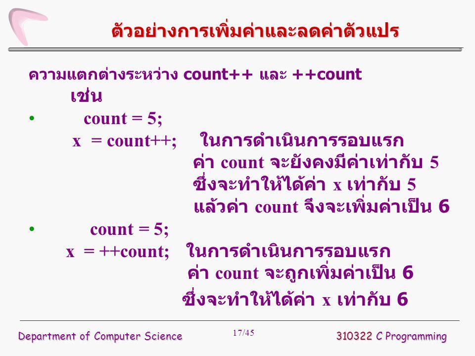 17/45 ตัวอย่างการเพิ่มค่าและลดค่าตัวแปร ความแตกต่างระหว่าง count++ และ ++count เช่น count = 5; x = count++; ในการดำเนินการรอบแรก ค่า count จะยังคงมีค่