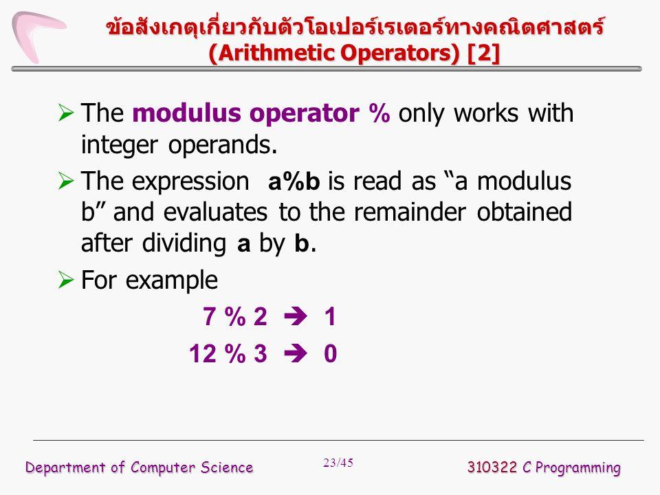 23/45 ข้อสังเกตุเกี่ยวกับตัวโอเปอร์เรเตอร์ทางคณิตศาสตร์ (Arithmetic Operators) [2]  The modulus operator % only works with integer operands.  The ex