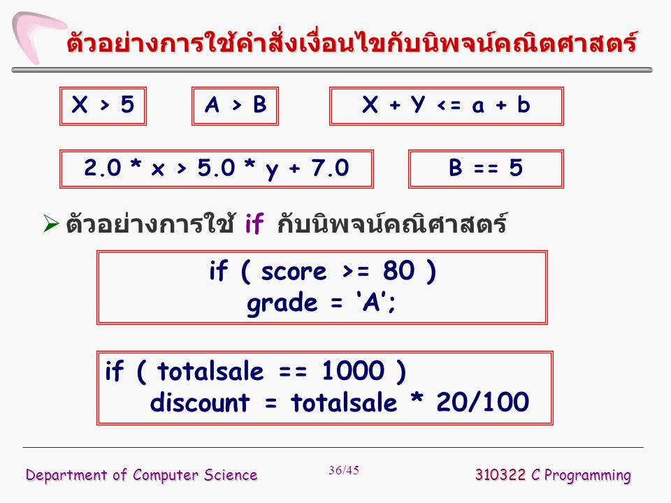 36/45 310322 C Programming Department of Computer Science ตัวอย่างการใช้คำสั่งเงื่อนไขกับนิพจน์คณิตศาสตร์ X > 5A > BX + Y <= a + b 2.0 * x > 5.0 * y + 7.0B == 5  ตัวอย่างการใช้ if กับนิพจน์คณิศาสตร์ if ( score >= 80 ) grade = 'A'; if ( totalsale == 1000 ) discount = totalsale * 20/100