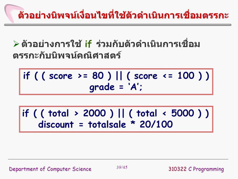 39/45 310322 C Programming Department of Computer Science ตัวอย่างนิพจน์เงื่อนไขที่ใช้ตัวดำเนินการเชื่อมตรรกะ  ตัวอย่างการใช้ if ร่วมกับตัวดำเนินการเ