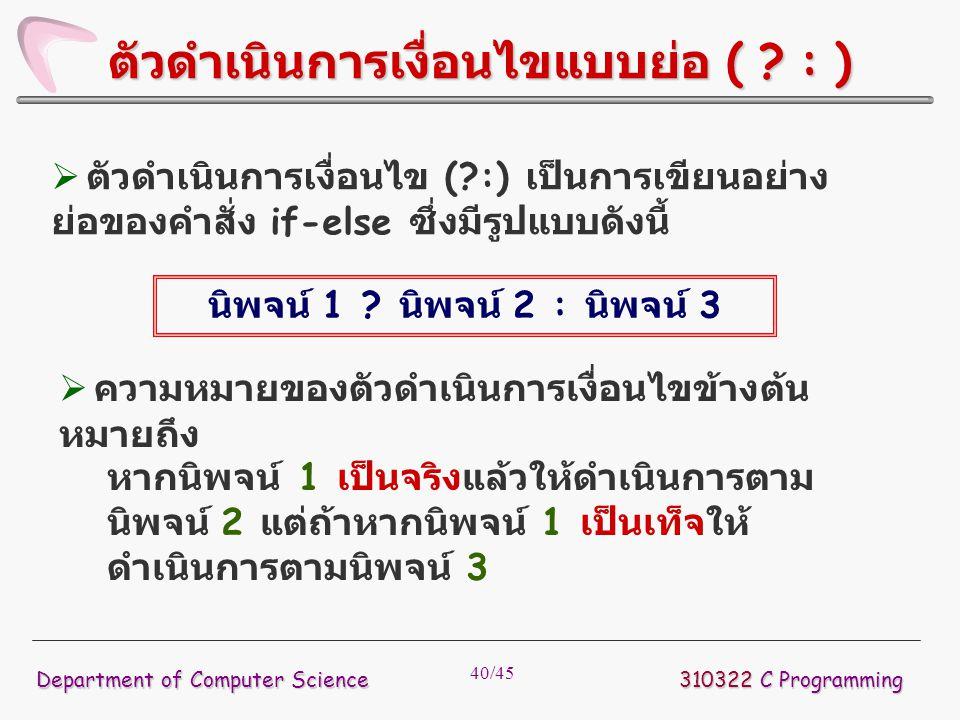 40/45 310322 C Programming Department of Computer Science ตัวดำเนินการเงื่อนไขแบบย่อ ( ? : )  ตัวดำเนินการเงื่อนไข (?:) เป็นการเขียนอย่าง ย่อของคำสั่