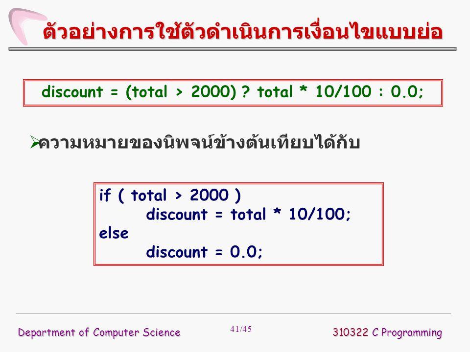 41/45 310322 C Programming Department of Computer Science ตัวอย่างการใช้ตัวดำเนินการเงื่อนไขแบบย่อ discount = (total > 2000) ? total * 10/100 : 0.0; 