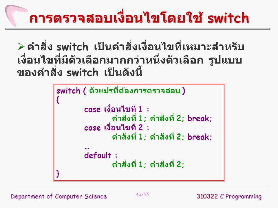 42/45 310322 C Programming Department of Computer Science การตรวจสอบเงื่อนไขโดยใช้ switch switch ( ตัวแปรที่ต้องการตรวจสอบ ) { case เงื่อนไขที่ 1 : คำ