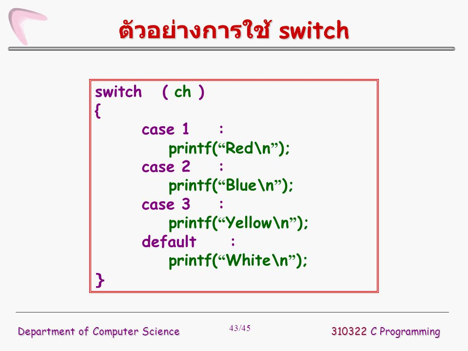 "43/45 310322 C Programming Department of Computer Science ตัวอย่างการใช้ switch switch ( ch ) { case 1 : printf( "" Red\n "" ); case 2 : printf( "" Blue\"