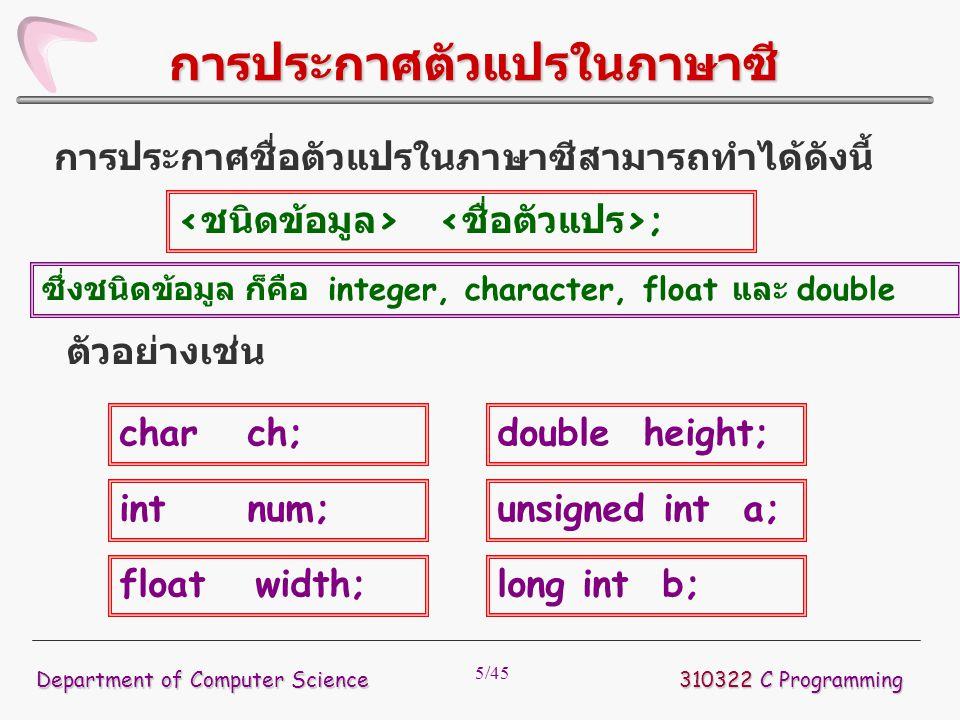 5/45 การประกาศชื่อตัวแปรในภาษาซีสามารถทำได้ดังนี้ 310322 C Programming Department of Computer Science การประกาศตัวแปรในภาษาซี ; ตัวอย่างเช่น char ch;
