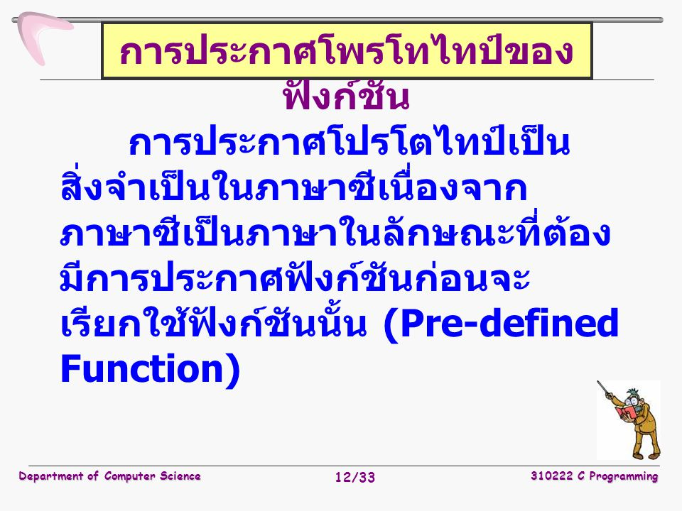 Department of Computer Science310222 C Programming 12/33 การประกาศโพรโทไทป์ของ ฟังก์ชัน การประกาศโปรโตไทป์เป็น สิ่งจำเป็นในภาษาซีเนื่องจาก ภาษาซีเป็นภ