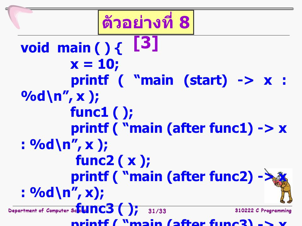 Department of Computer Science310222 C Programming 31/33 void main ( ) { x = 10; printf ( main (start) -> x : %d\n , x ); func1 ( ); printf ( main (after func1) -> x : %d\n , x ); func2 ( x ); printf ( main (after func2) -> x : %d\n , x); func3 ( ); printf ( main (after func3) -> x : %d\n , x); } ตัวอย่างที่ 8 [3]