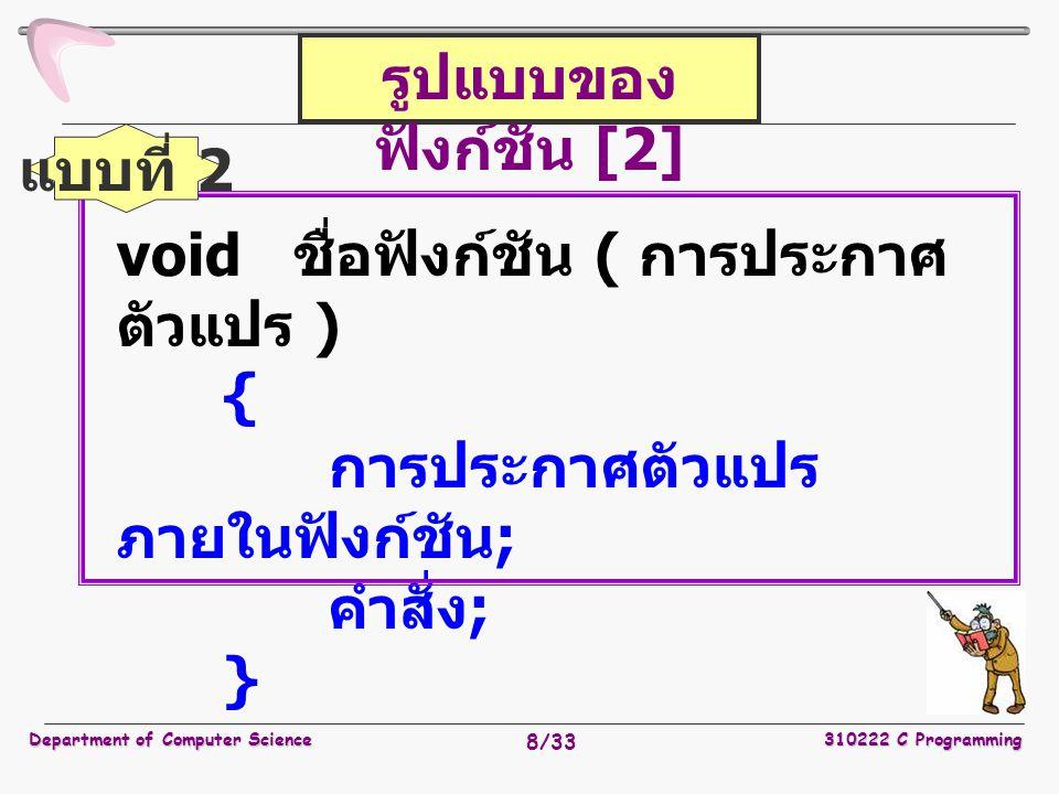 Department of Computer Science310222 C Programming 8/33 รูปแบบของ ฟังก์ชัน [2] void ชื่อฟังก์ชัน ( การประกาศ ตัวแปร ) { การประกาศตัวแปร ภายในฟังก์ชัน