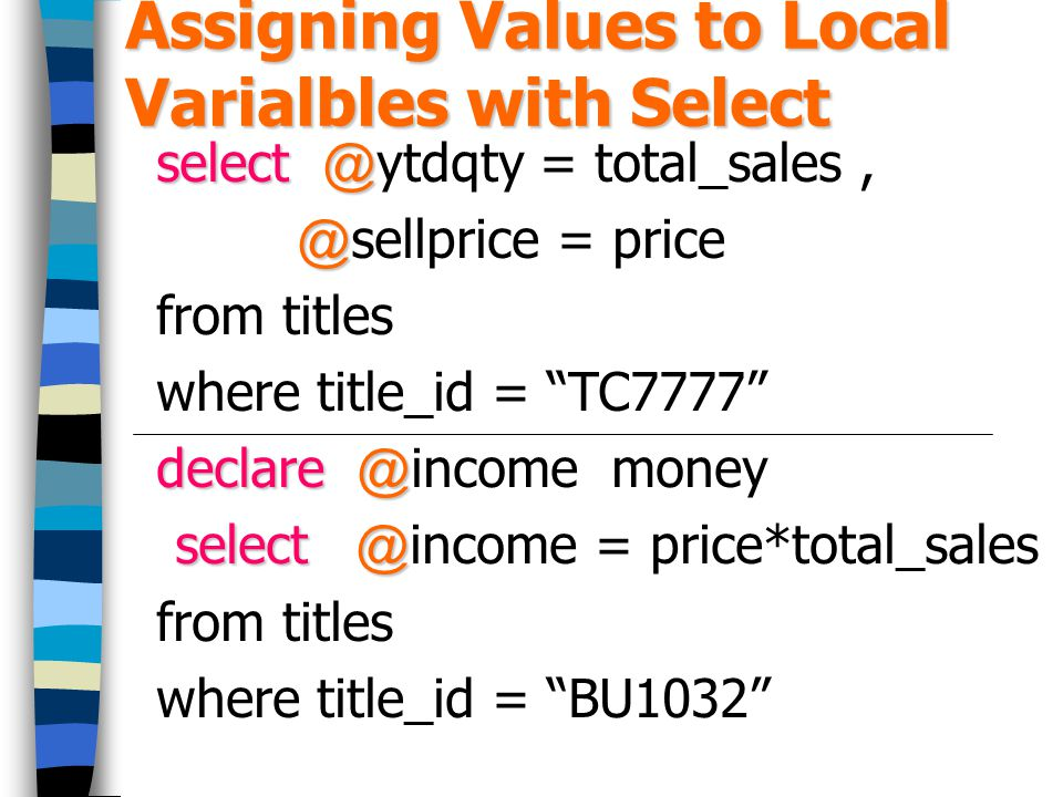 Assigning Values to Local Varialbles with Select select @ select @ytdqty = total_sales, @ @sellprice = price from titles where title_id = TC7777 declare @ declare @income money select @ select @income = price*total_sales from titles where title_id = BU1032