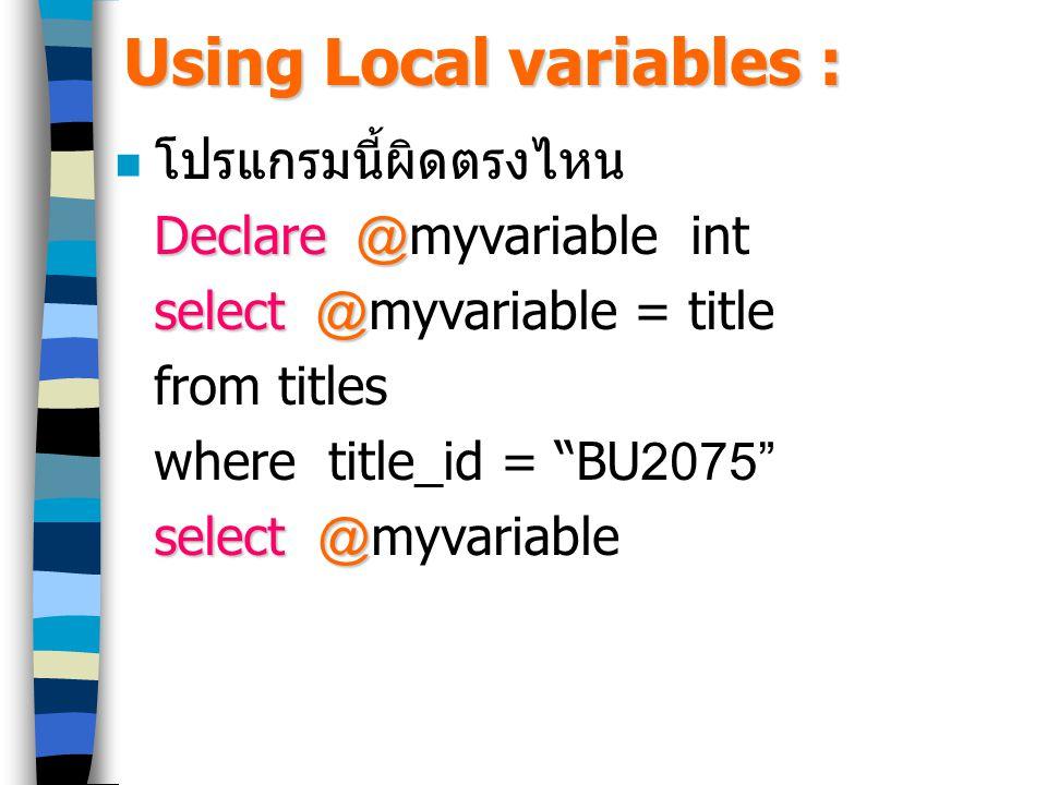 Using Local variables : โปรแกรมนี้ผิดตรงไหน Declare@ Declare @myvariable int select@ select @myvariable = title from titles where title_id = BU2075 select @ select @myvariable