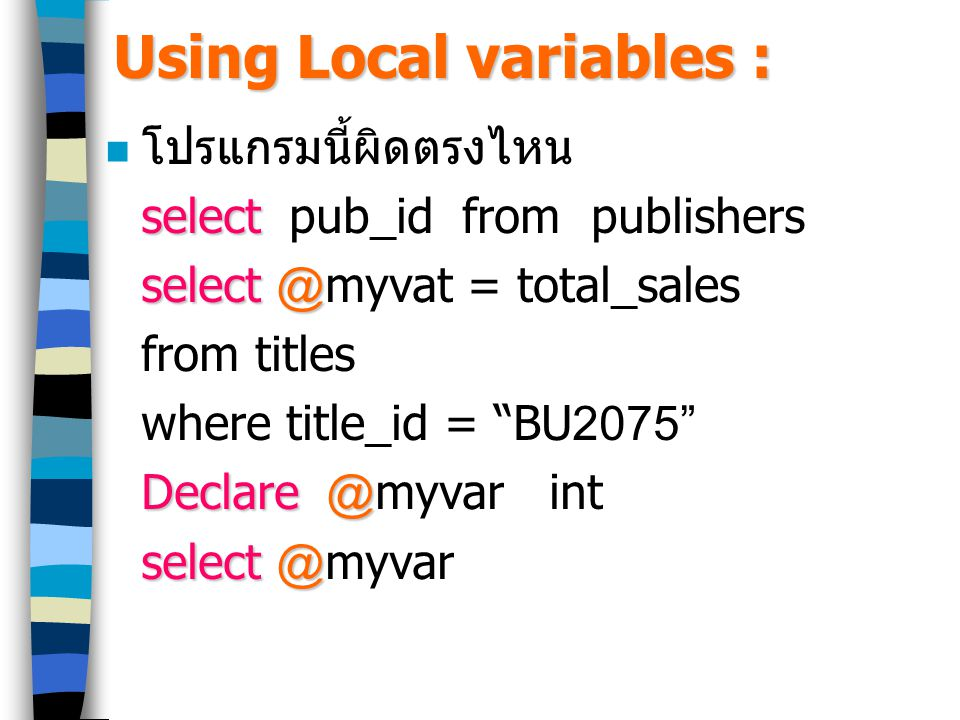 Using Local variables : โปรแกรมนี้ผิดตรงไหน select select pub_id from publishers select@ select @myvat = total_sales from titles where title_id = BU2075 Declare@ Declare @myvar int select@ select @myvar