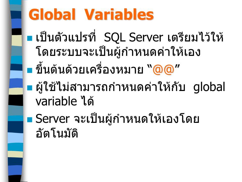 Global Variables เป็นตัวแปรที่ SQL Server เตรียมไว้ให้ โดยระบบจะเป็นผู้กำหนดค่าให้เอง @@ ขึ้นต้นด้วยเครื่องหมาย @@ ผู้ใช้ไม่สามารถกำหนดค่าให้กับ global variable ได้ Server จะเป็นผู้กำหนดให้เองโดย อัตโนมัติ