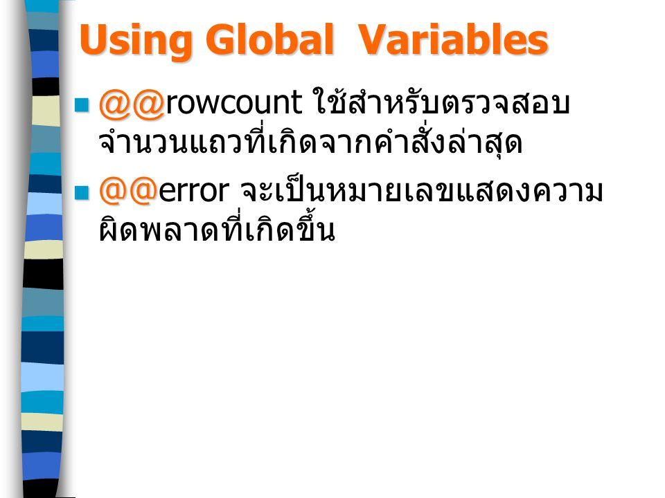 Using Global Variables @@ @@rowcount ใช้สำหรับตรวจสอบ จำนวนแถวที่เกิดจากคำสั่งล่าสุด @@ @@error จะเป็นหมายเลขแสดงความ ผิดพลาดที่เกิดขึ้น