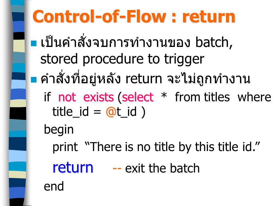 Control-of-Flow : return เป็นคำสั่งจบการทำงานของ batch, stored procedure to trigger คำสั่งที่อยู่หลัง return จะไม่ถูกทำงาน not existsselect @ if not exists (select * from titles where title_id = @t_id ) begin print There is no title by this title id. return return -- exit the batch end