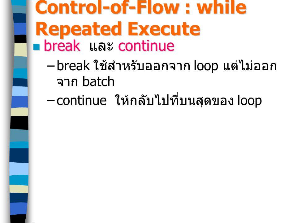 Control-of-Flow : while Repeated Execute break continue break และ continue –break ใช้สำหรับออกจาก loop แต่ไม่ออก จาก batch –continue ให้กลับไปที่บนสุดของ loop