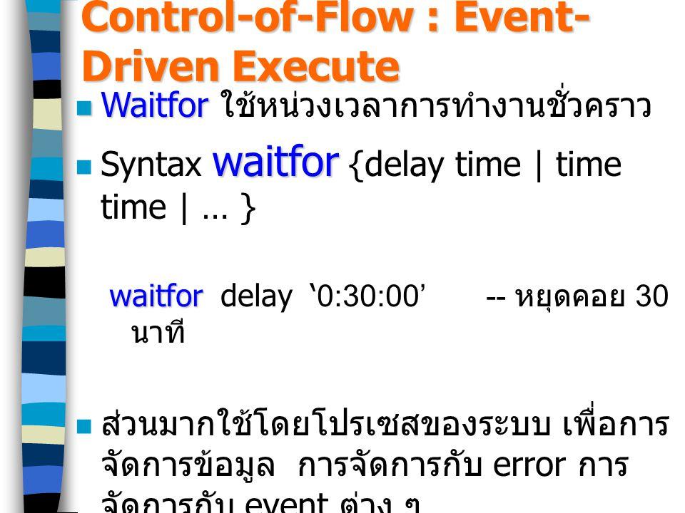 Control-of-Flow : Event- Driven Execute Waitfor Waitfor ใช้หน่วงเวลาการทำงานชั่วคราว waitfor Syntax waitfor {delay time | time time | … } waitfor waitfor delay '0:30:00'-- หยุดคอย 30 นาที ส่วนมากใช้โดยโปรเซสของระบบ เพื่อการ จัดการข้อมูล การจัดการกับ error การ จัดการกับ event ต่าง ๆ