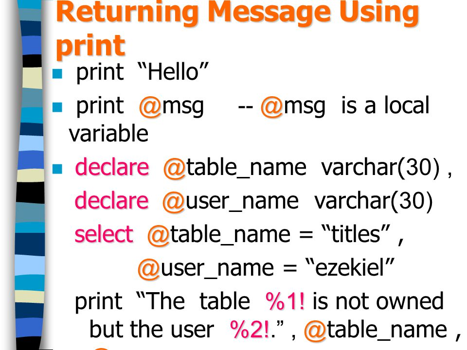 Returning Message Using print print Hello @@ print @msg -- @msg is a local variable declare@ declare @table_name varchar(30), declare@ declare @user_name varchar(30) select@ select @table_name = titles , @ @user_name = ezekiel %1.