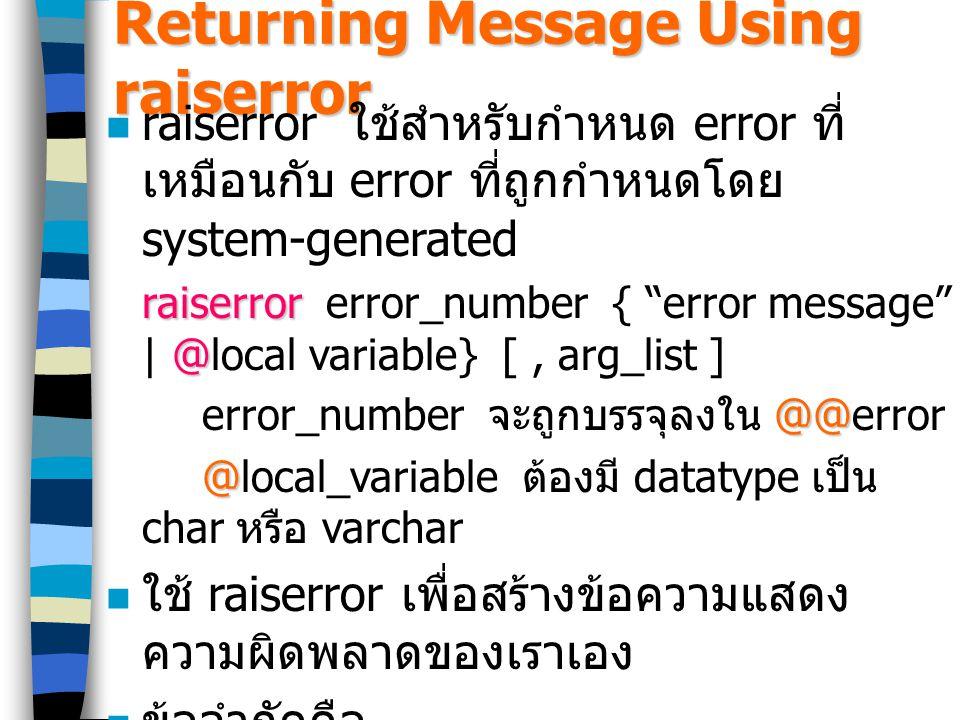 Returning Message Using raiserror raiserror ใช้สำหรับกำหนด error ที่ เหมือนกับ error ที่ถูกกำหนดโดย system-generated raiserror @ raiserror error_number { error message | @local variable} [, arg_list ] @@ error_number จะถูกบรรจุลงใน @@error @ @local_variable ต้องมี datatype เป็น char หรือ varchar ใช้ raiserror เพื่อสร้างข้อความแสดง ความผิดพลาดของเราเอง ข้อจำกัดคือ –Error message มีความยาวไม่เกิน 255 ตัวอักษร –Error number ต้องมากกว่า 20000