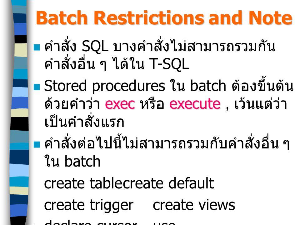 Batch Restrictions and Note คำสั่ง SQL บางคำสั่งไม่สามารถรวมกัน คำสั่งอื่น ๆ ได้ใน T-SQL execexecute Stored procedures ใน batch ต้องขึ้นต้น ด้วยคำว่า exec หรือ execute, เว้นแต่ว่า เป็นคำสั่งแรก คำสั่งต่อไปนี้ไม่สามารถรวมกับคำสั่งอื่น ๆ ใน batch create tablecreate default create triggercreate views declare cursoruse