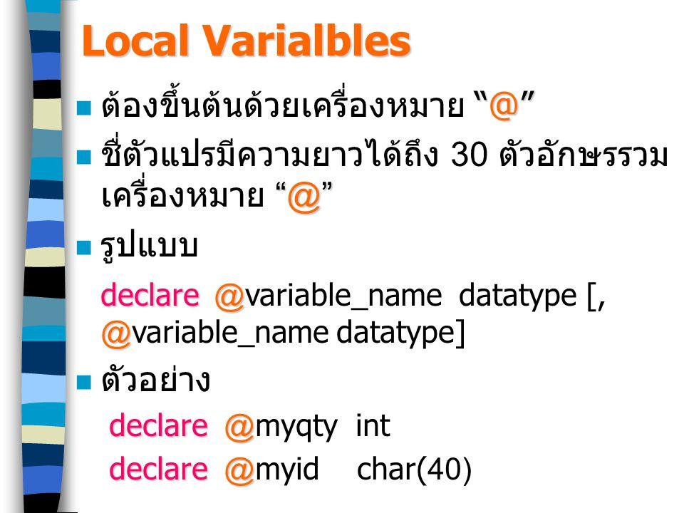 Local Varialbles @ ต้องขึ้นต้นด้วยเครื่องหมาย @ @ ชื่ตัวแปรมีความยาวได้ถึง 30 ตัวอักษรรวม เครื่องหมาย @ รูปแบบ declare@ @ declare @variable_name datatype [, @variable_name datatype] ตัวอย่าง declare @ declare @myqty int declare @ declare @myid char(40)