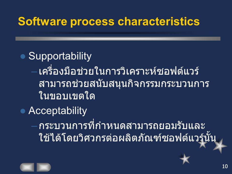 10 Software process characteristics Supportability – เครื่องมือช่วยในการวิเคราะห์ซอฟต์แวร์ สามารถช่วยสนับสนุนกิจกรรมกระบวนการ ในขอบเขตใด Acceptability