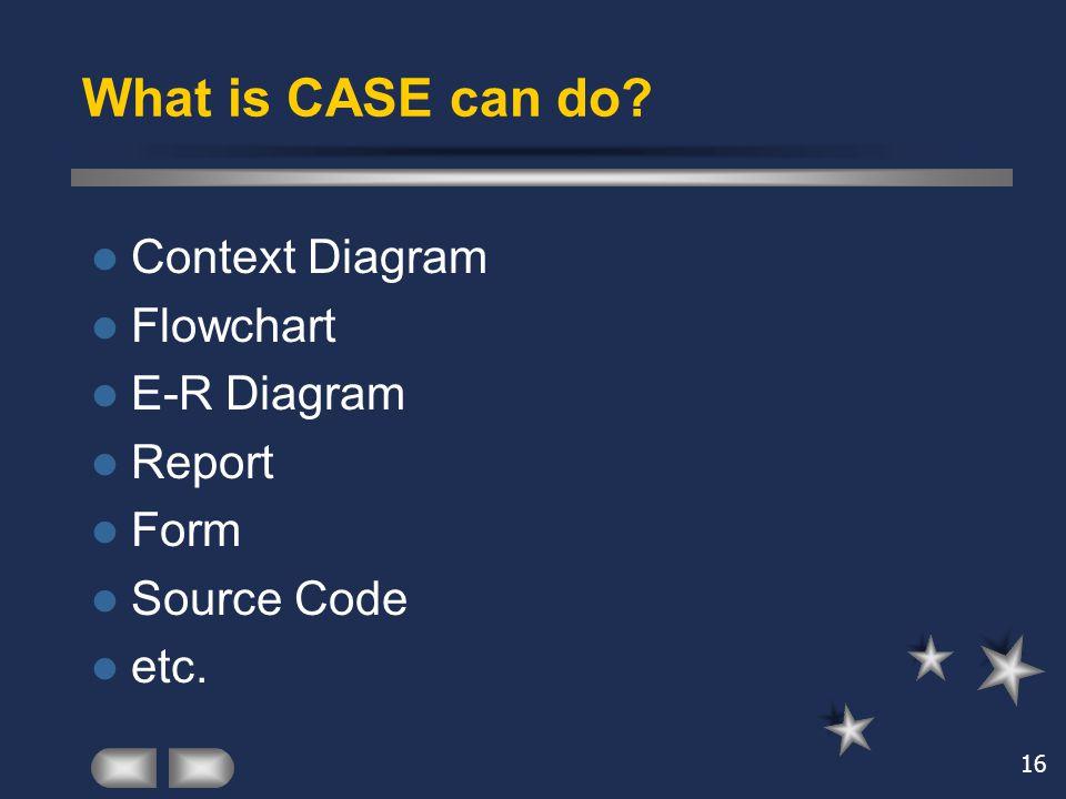 16 What is CASE can do? Context Diagram Flowchart E-R Diagram Report Form Source Code etc.