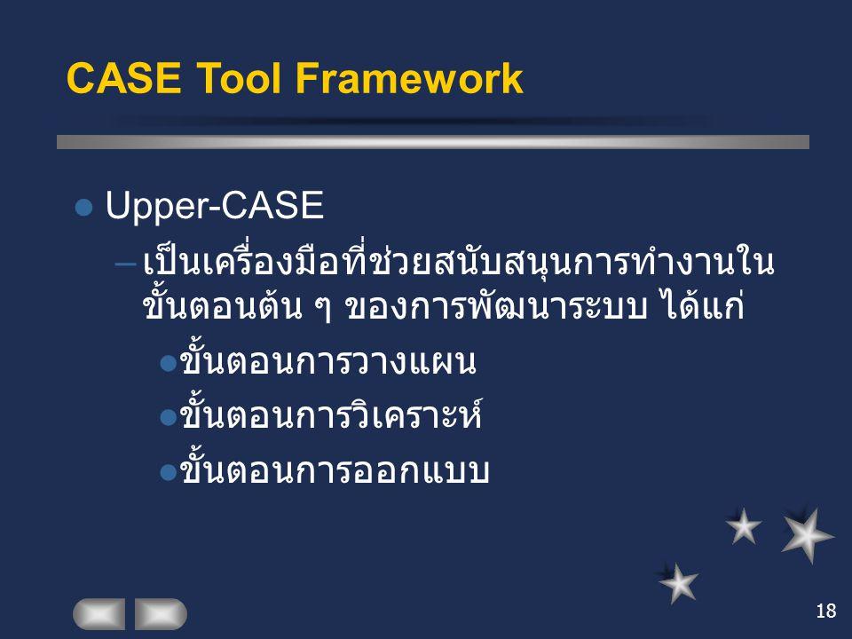 18 CASE Tool Framework Upper-CASE – เป็นเครื่องมือที่ช่วยสนับสนุนการทำงานใน ขั้นตอนต้น ๆ ของการพัฒนาระบบ ได้แก่ ขั้นตอนการวางแผน ขั้นตอนการวิเคราะห์ ข