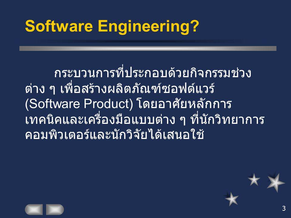 3 Software Engineering? กระบวนการที่ประกอบด้วยกิจกรรมช่วง ต่าง ๆ เพื่อสร้างผลิตภัณฑ์ซอฟต์แวร์ (Software Product) โดยอาศัยหลักการ เทคนิคและเครื่องมือแบ
