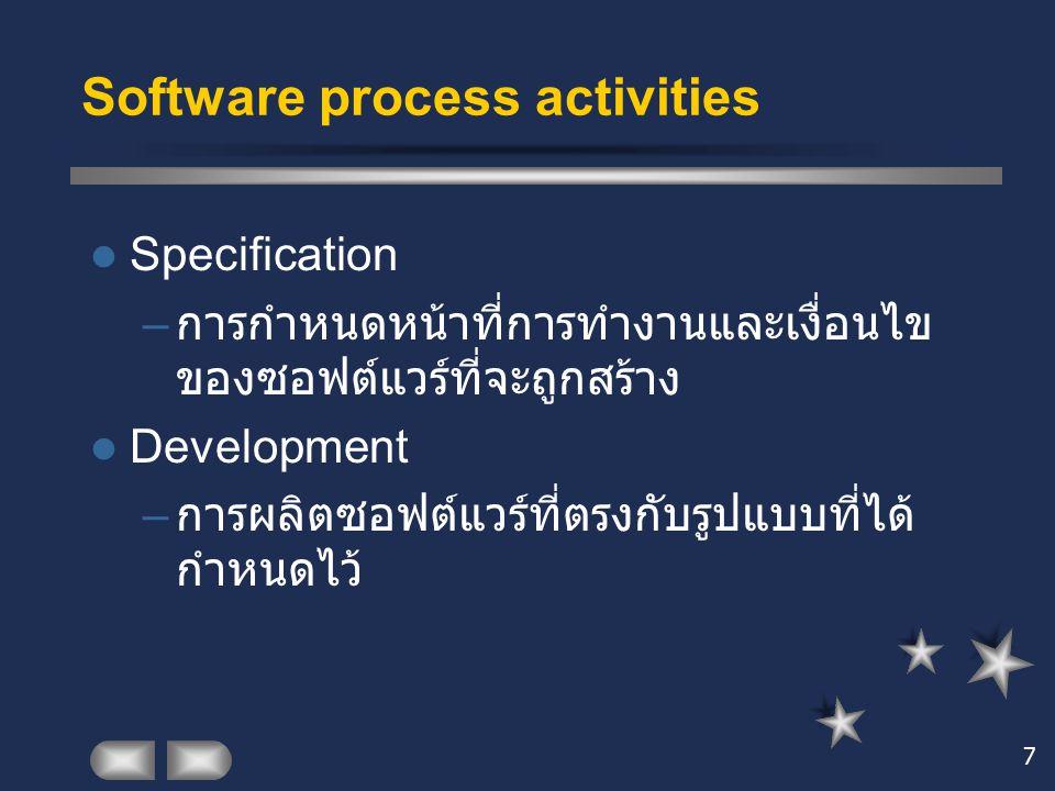 7 Software process activities Specification – การกำหนดหน้าที่การทำงานและเงื่อนไข ของซอฟต์แวร์ที่จะถูกสร้าง Development – การผลิตซอฟต์แวร์ที่ตรงกับรูปแ