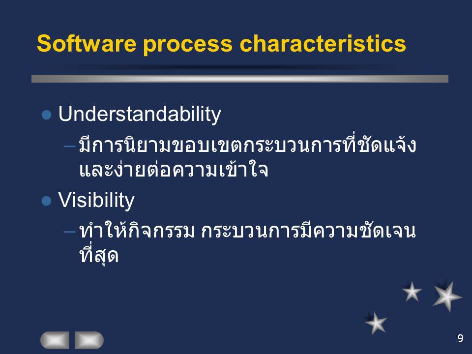 9 Software process characteristics Understandability – มีการนิยามขอบเขตกระบวนการที่ชัดแจ้ง และง่ายต่อความเข้าใจ Visibility – ทำให้กิจกรรม กระบวนการมีค