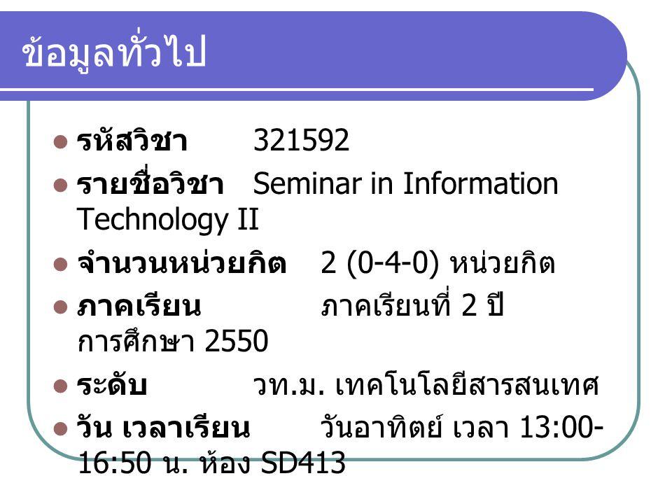 ข้อมูลทั่วไป รหัสวิชา 321592 รายชื่อวิชา Seminar in Information Technology II จำนวนหน่วยกิต 2 (0-4-0) หน่วยกิต ภาคเรียนภาคเรียนที่ 2 ปี การศึกษา 2550