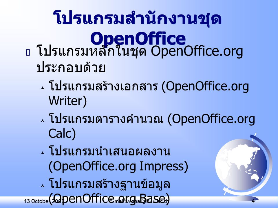 13 October 2007E-mail:wichai@buu.ac.th 15 สรุปชื่อโปรแกรมสำนักงาน MS Office OpenOffice.org PladaoOfficeKOffice OfficeTLE Word (.doc) Writer (.odt)Writer Kword Writer (.sxw) Excel (.xls) Calc (.ods) CalcKspread Calc (.sxc) Powerpoint (.ppt) Impress (.odp) Impress Kpresenter Impress (.sxi) Access (.mdb) Base (.odb) Draw (.odg)Draw Math