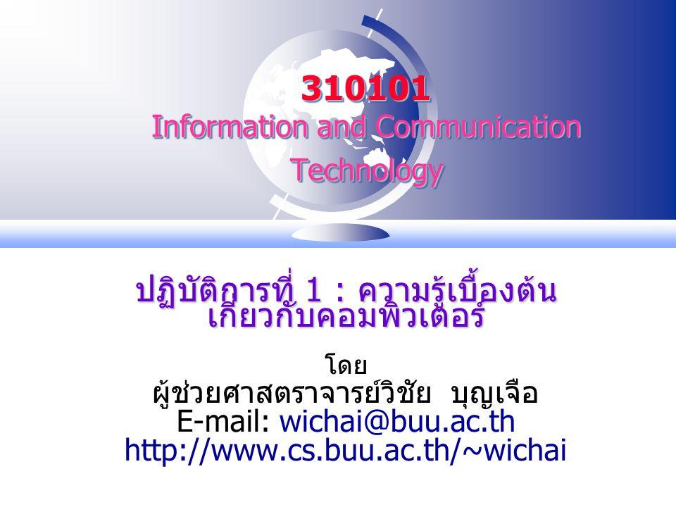 310101 Information and Communication Technology ปฏิบัติการที่ 1 : ความรู้เบื้องต้น เกี่ยวกับคอมพิวเตอร์ โดย ผู้ช่วยศาสตราจารย์วิชัย บุญเจือ E-mail: wichai@buu.ac.th http://www.cs.buu.ac.th/~wichai
