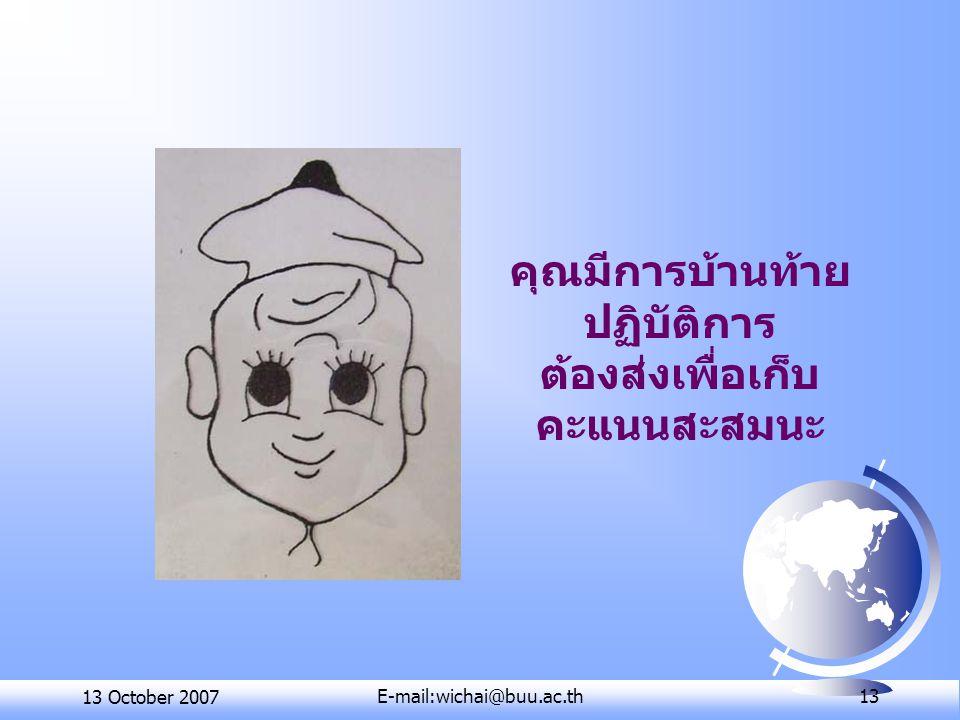 13 October 2007E-mail:wichai@buu.ac.th 13 คุณมีการบ้านท้าย ปฏิบัติการ ต้องส่งเพื่อเก็บ คะแนนสะสมนะ