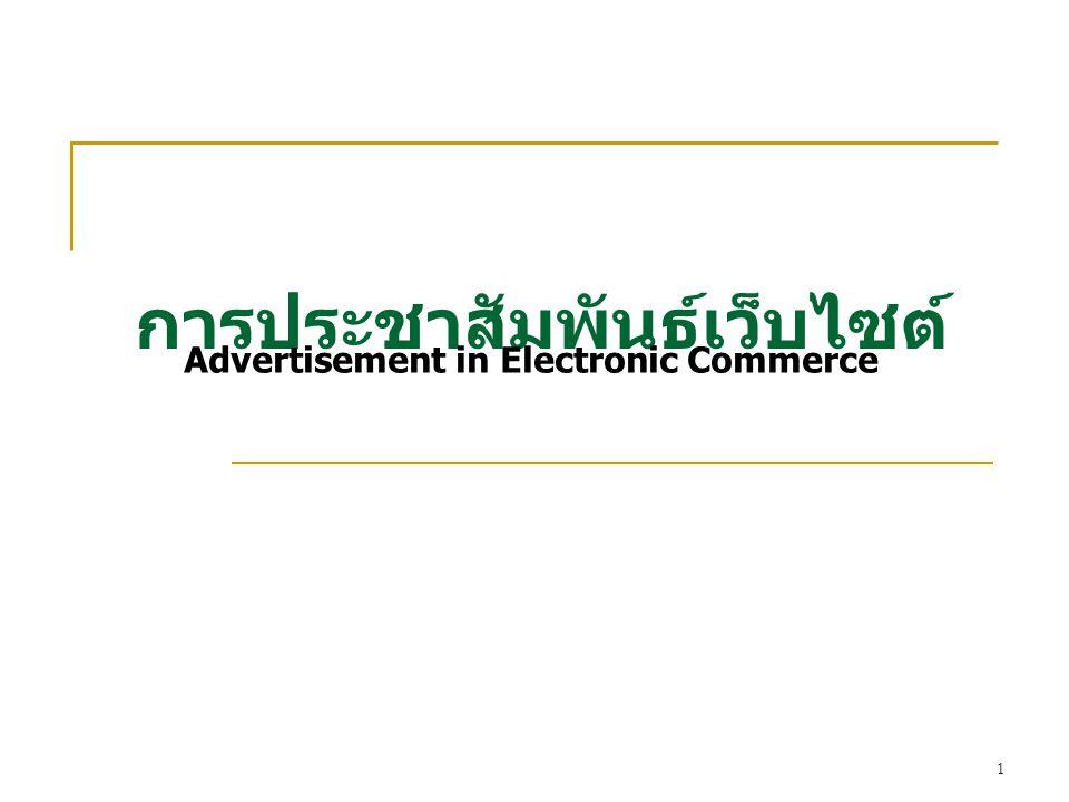 2 Web Advertisement  Web Advertisement คือ การเผยแพร่ข่าวสารเกี่ยวกับสินค้า และบริการให้เข้าถึงผู้บริโภค อาจจะเป็นผู้ซื้อ หรือ ตัวแทนขาย รูปแบบการค้าทั่วไป การโฆษณาประชาสัมพันธ์ปกติเป็นการสื่อสาร ทางเดียว (One way communication) ซึ่งอาจมีผู้สนับสนุน (sponsor) เป็นผู้ช่วยเหลือค่าใช้จ่าย  อินเทอร์เน็ตเป็นรูปแบบใหม่ของการประชาสัมพันธ์ที่ทำให้เกิด การเรียนรู้ ความสัมพันธ์ระหว่างลูกค้ากับผู้ขายได้โดยตรง ผู้บริโภคได้รับข้อมูลข่าวสารมากขึ้นเพียงคลิกเมาส์ และสอบถาม ข้อมูลผ่านหน้าเว็บไซต์ ถือได้ว่าเป็นการสื่อสารแบบสองทาง (Two-way communication)