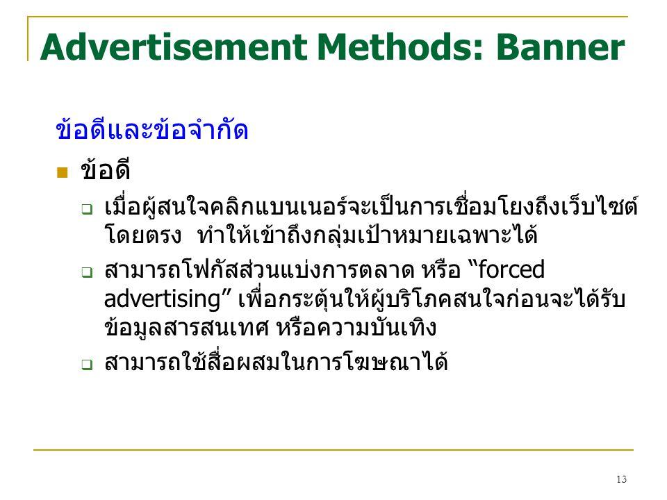 13 Advertisement Methods: Banner ข้อดีและข้อจำกัด ข้อดี  เมื่อผู้สนใจคลิกแบนเนอร์จะเป็นการเชื่อมโยงถึงเว็บไซต์ โดยตรง ทำให้เข้าถึงกลุ่มเป้าหมายเฉพาะไ