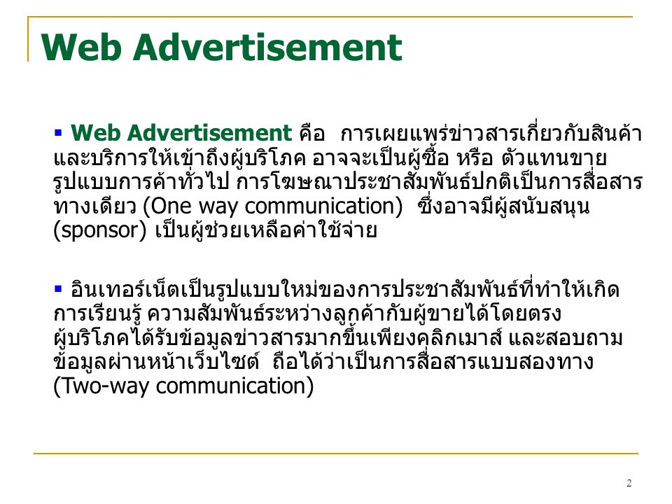 3 Web Advertisement (cont.) Targeted Advertisement (one-to-one)  จัดทำโฆษณาให้เหมาะสมกับแต่ละบุคล  สามารถใช้วิธีการให้รางวัล  ลดต้นทุนจากโฆษณาจากการจัดกลุ่มเป้าหมาย Pros of Internet Advertisement  การโฆษณาบนอินเทอร์เน็ตสามารเข้าถึงได้ตลอด 24 ชั่วโมงต่อวัน 365 วันในหนึ่งปี และค่าใช้จ่ายเท่ากับโฆษณาทั่วไป  มีจำนวนผู้ใช้อินเทอร์เน็ตมาก ทำให้สามารถขยายตลาดได้ง่าย  โอกาสในการทำการตลาดแบบหนึ่งต่อหนึ่งกับลูกค้าได้ง่าย  สื่อผสมสามารถทำได้ง่ายบนอินเทอร์เน็ตจึงทำให้เว็บไซต์เป็นที่ ดึงดูดของผู้บริโภค