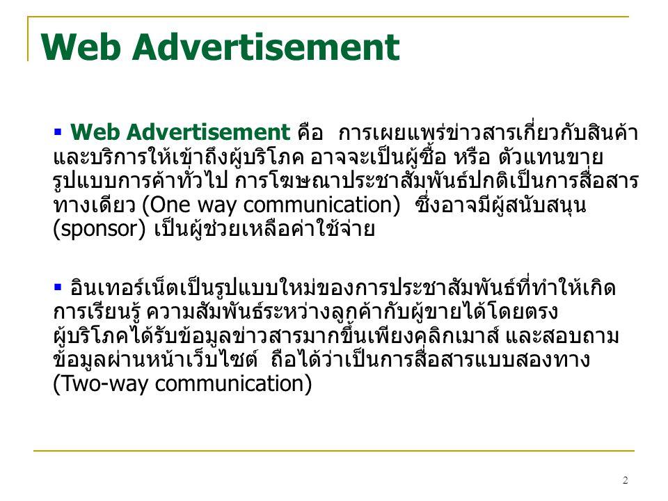 13 Advertisement Methods: Banner ข้อดีและข้อจำกัด ข้อดี  เมื่อผู้สนใจคลิกแบนเนอร์จะเป็นการเชื่อมโยงถึงเว็บไซต์ โดยตรง ทำให้เข้าถึงกลุ่มเป้าหมายเฉพาะได้  สามารถโฟกัสส่วนแบ่งการตลาด หรือ forced advertising เพื่อกระตุ้นให้ผู้บริโภคสนใจก่อนจะได้รับ ข้อมูลสารสนเทศ หรือความบันเทิง  สามารถใช้สื่อผสมในการโฆษณาได้