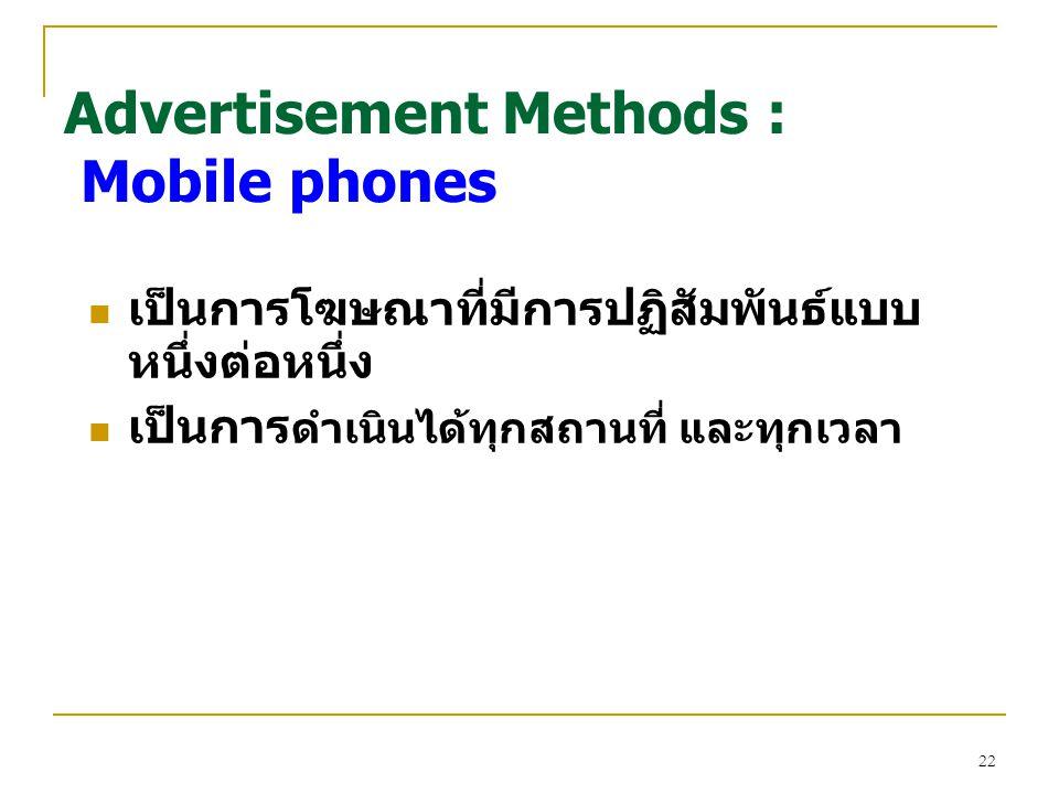 22 เป็นการโฆษณาที่มีการปฏิสัมพันธ์แบบ หนึ่งต่อหนึ่ง เป็นการ ดำเนินได้ทุกสถานที่ และทุกเวลา Advertisement Methods : Mobile phones