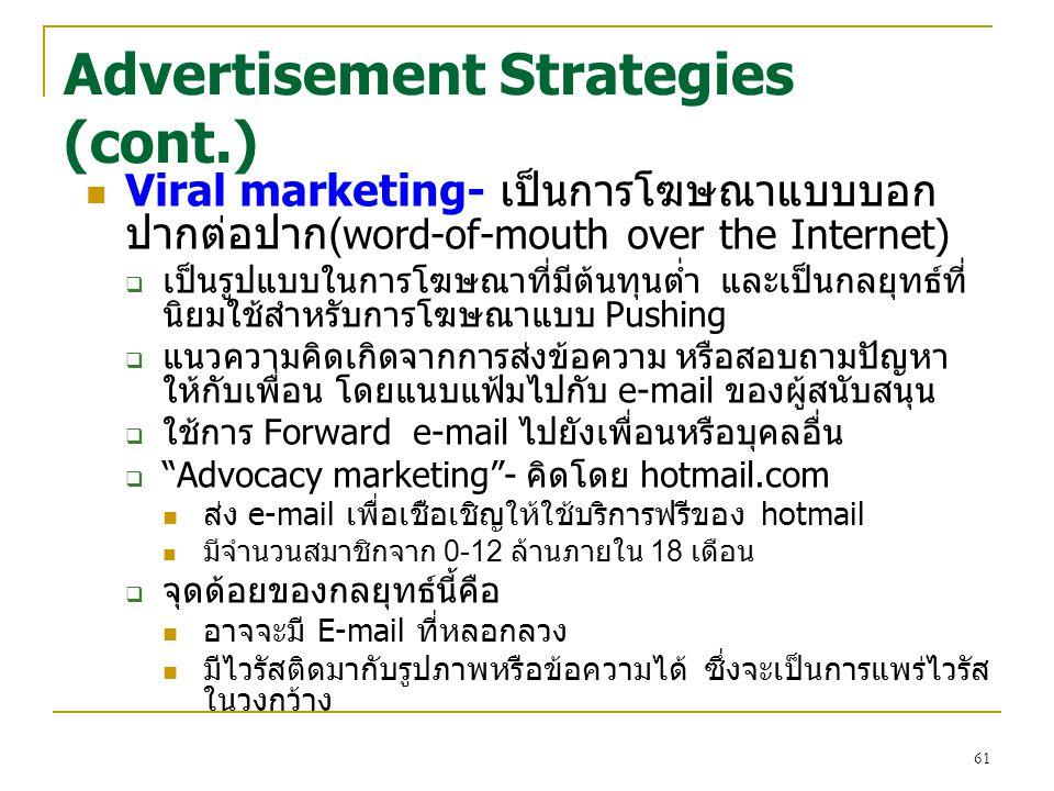 61 Advertisement Strategies (cont.) Viral marketing- เป็นการโฆษณาแบบบอก ปากต่อปาก( word-of-mouth over the Internet)  เป็นรูปแบบในการโฆษณาที่มีต้นทุนต